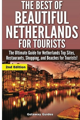The Best Of Beautiful Netherlands for Tourists: The Ultimate Guide for Netherlands Top Sites, ...