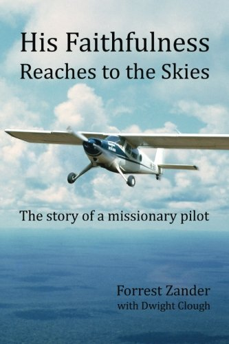 His Faithfulness Reaches to the Skies: The story of a missionary pilot: Zander, Forrest