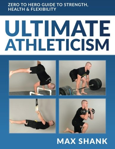 9781508721444: Ultimate Athleticism: Zero to Hero Guide to Strength, Health, & Flexibility