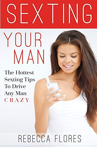 9781508738183: Sexting Your Man: The Hottest Sexting Tips To Drive Any Man Crazy