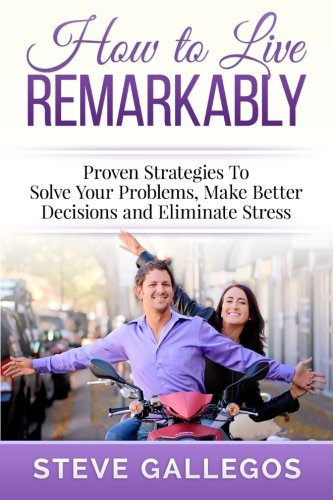9781508740841: How to Live Remarkably:: Proven Strategies to Solve Your Problems, Make Better Decisions and Eliminate Stress