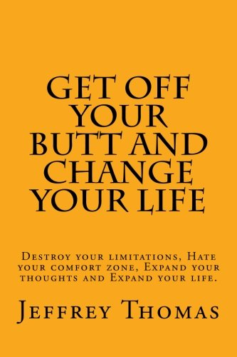 9781508753810: Get off your Butt and change your life: Destroy your limitations, hate your comfort zone, expand your thoughts and expand your life.