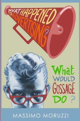 What Happened To Advertising? What Would Gossage Do?: Massimo Moruzzi