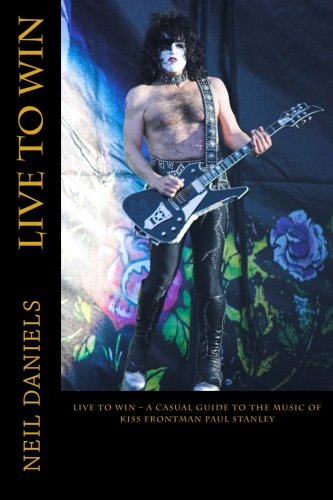 Live To Win - A Casual Guide To The Music Of KISS Frontman Paul Stanley: Neil Daniels