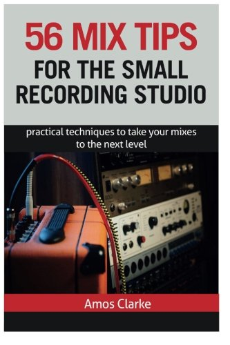 56 Mix Tips for the Small Recording Studio: Practical Techniques to Take Your Mixes to the Next ...