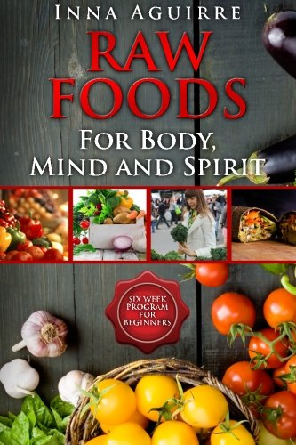 Raw Foods For Body, Mind And Spirit: Six Week Program For Beginners: 42 recipes included, no ...