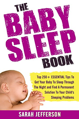 9781508801771: The Baby Sleep Book: Top 250+ ESSENTIAL Tips To Get Your Baby To Sleep Through The Night And Find A Solution To Your Child's Sleeping Problems (including sleep training and co-sleeping)