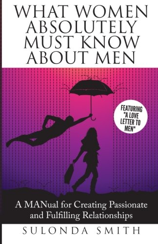 9781508803683: What Women Absolutely Must Know About Men: A MANual For Creating Fulfilling and Passionate Relationships (Luminous Relationships) (Volume 1)