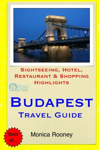 Budapest Travel Guide: Sightseeing, Hotel, Restaurant & Shopping Highlights: Monica Rooney