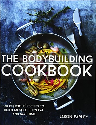 9781508807230: The Bodybuilding Cookbook: 100 Delicious Recipes To Build Muscle, Burn Fat And Save Time (The Build Muscle, Get Shredded, Muscle & Fat Loss Cookbook Series)