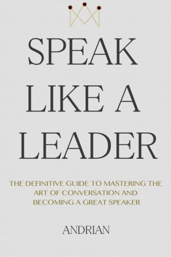 9781508807988: Speak Like a Leader: The Definitve Guide to Mastering the Art of Conversation and Becoming a Great Speaker