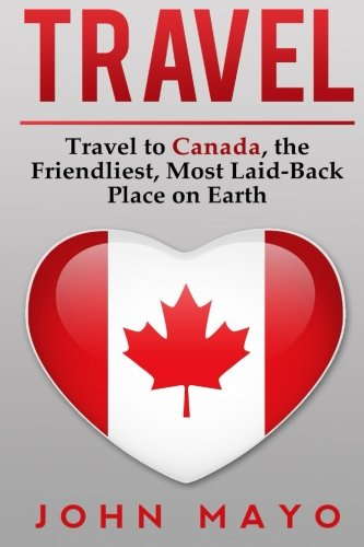 Travel: Travel to Canada, The Friendliest Most Laid-Back Place on Earth (Travel to Canada, Travel ...