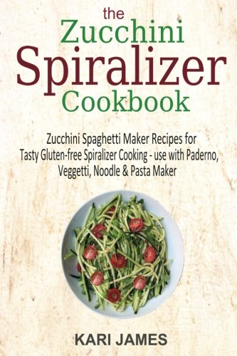 The Zucchini Spiralizer Cookbook: 101 Zucchini Spaghetti Maker Recipes for Tasty Gluten-free ...