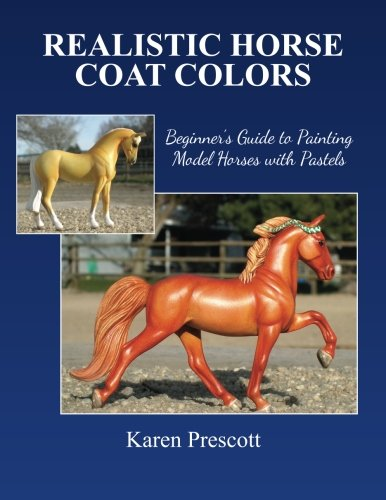 Realistic Horse Coat Colors: Beginner's Guide to Painting Models with Pastels: Karen Prescott