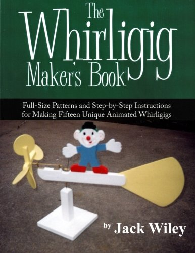 9781508837206: The Whirligig Maker's Book: Full-Size Patterns and Step-by-Step Instructions for Making Fifteen Unique Animated Whirligigs