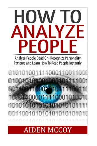9781508838548: How To Analyze People: Analyze People Dead On - Recognize Personality Patterns and Learn How To Read People Instantly (How To Analyze People, Body Language, How To Read People, Human Psychology)