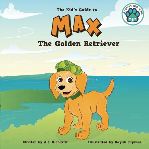 Max the Golden Retriever: The Kid's Guide to (A Puppy's New Home) (Volume 3): A.J. ...