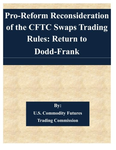 9781508848585: Pro-Reform Reconsideration of the CFTC Swaps Trading Rules: Return to Dodd-Frank