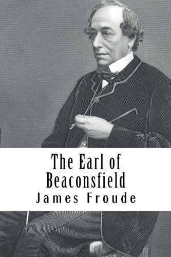 The Earl of Beaconsfield: Mr James Anthony Froude