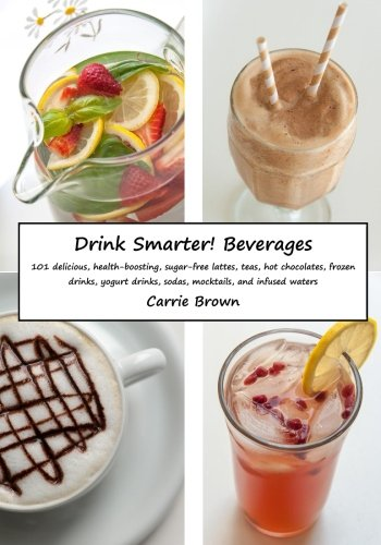9781508862536: Drink Smarter! Beverages: 101 delicious, health-boosting, sugar-free lattes, teas, hot chocolates, frozen drinks, yogurt drinks, sodas, mocktails, and infused waters