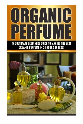 9781508862857: Organic Perfume: The Ultimate beginner's Guide to Making the Best Organic Perfume in 24 Hours or Less! (Organic Perfume - Perfume - Perfume Recipes - ... - Aromatherapy - Homemade Perfume Recipes)