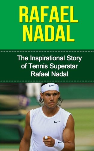 9781508866244: Rafael Nadal: The Inspirational Story of Tennis Superstar Rafael Nadal (Rafael Nadal Unauthorized Biography, Spain, Tennis Books)