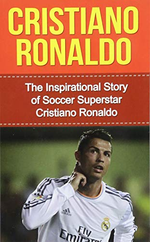 Cristiano Ronaldo: The Inspirational Story of Soccer Superstar Cristiano Ronaldo