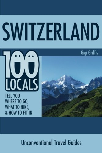 9781508869399: Switzerland: 100 Locals Tell You What to Do, Where to Hike, & How to Fit In