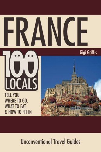 France: 100 Locals Tell You Where to Go, What to Eat, & How to Fit In: Gigi Griffis