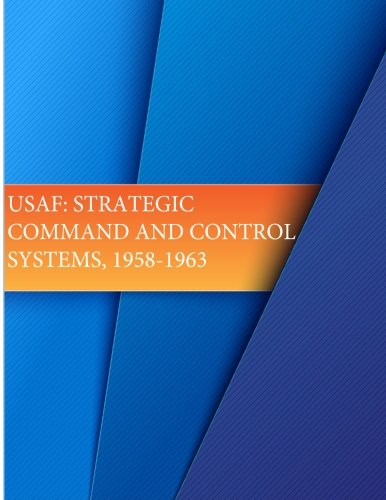 USAF: Strategic Command and Control Systems, 1958-1963: History, Office of Air Force; Force, U.S. ...