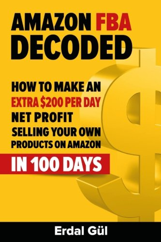 9781508885160: Amazon FBA Decoded: How to Make an Extra $200 per Day Net Profit Selling Your Own Products on Amazon in 100 Days