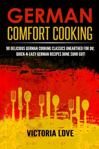 9781508890782: German Comfort Cooking: 90 Delicious German Cooking Classics Unearthed For Du; Quick-n-Easy Germany Recipes Done Suhr Gut! (Cookbooks Of The Week Series) (Volume 8)