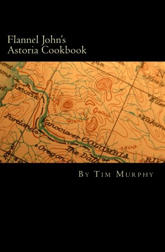 Flannel John's Astoria Cookbook: Celebrating the History, Culture, Movies, Flavors and People ...
