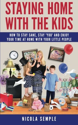 9781508900740: Staying Home With the Kids: How to Stay Sane, Stay 'You' and Enjoy Your Time at Home With Your Little People