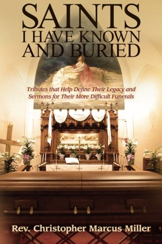 9781508902584: Saints I Have Known and Buried: Tributes That Help Define Their Legacy and Sermons for Their More Difficult Funerals