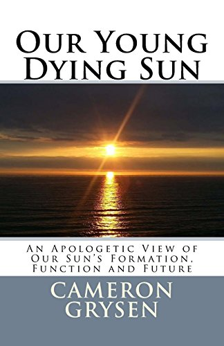 9781508904731: Our Young Dying Sun: An Apologetic View of Our Sun's Formation, Function and Future