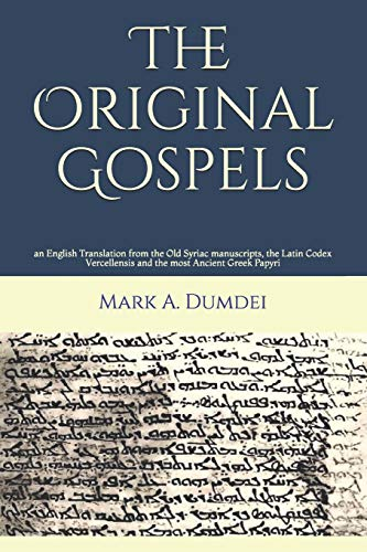 9781508911463: The Original Gospels: an English Translation from the Old Syriac manuscripts, the Latin Codex Vercellensis and the most Ancient Greek Papyri