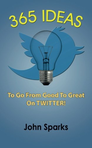 365 Ideas To Go From Good To Great On TWITTER!: Sparks, John