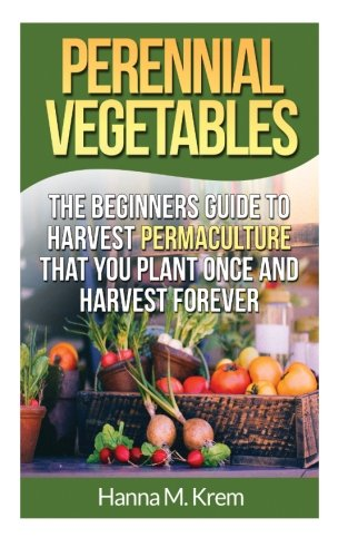 9781508919872: Perennial Vegetables: Organic Gardening: The Beginners Guide to Harvest Permaculture that you Plant Once and Harvest Forever