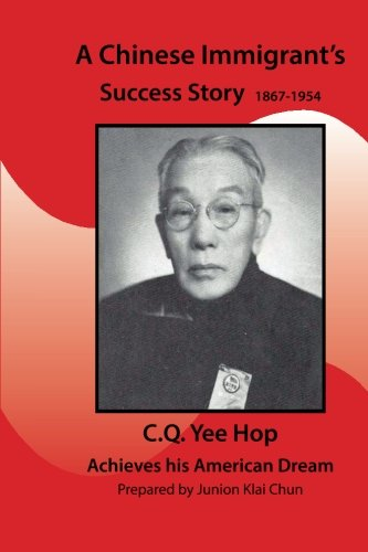 9781508945307: A Chinese Immigrant's Success Story 1867-1954: C.Q.Yee Hop Achieves his American Dream