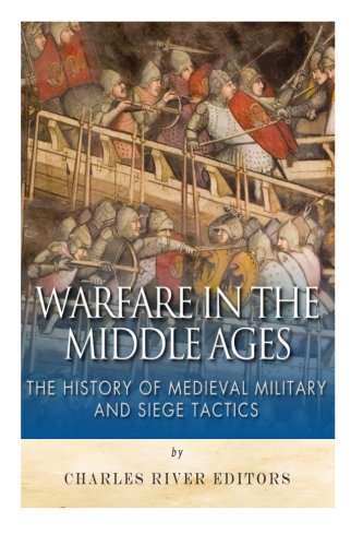Warfare in the Middle Ages: The History of Medieval Military and Siege Tactics: Charles River ...