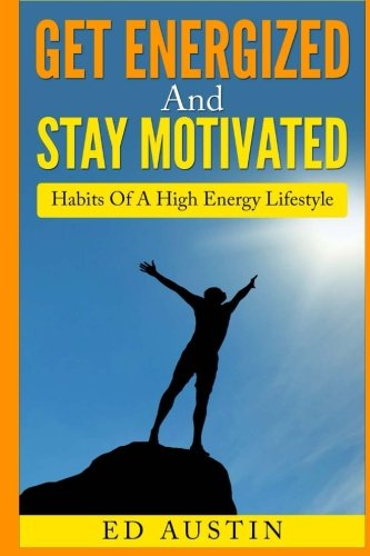 Get Energized And Stay Motivated: Habits Of: Ed Austin