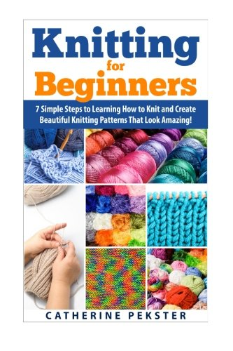 9781508955580: Knitting for Beginners: 7 Simple Steps for Learning How to Knit and Create Easy to Make Knitting Patterns That Look Amazing! (Knitting - Knitting for ... Knitting Patterns - Knitting Patterns - Knit)