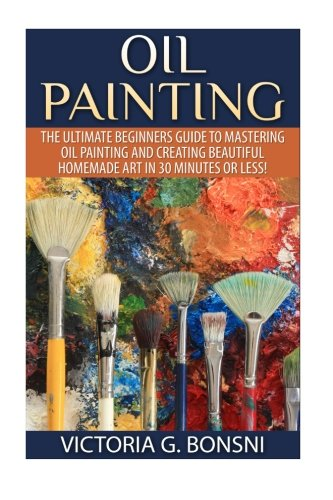 Oil Painting: The Ultimate Beginners Guide to Mastering Oil Painting and Creating Beautiful ...