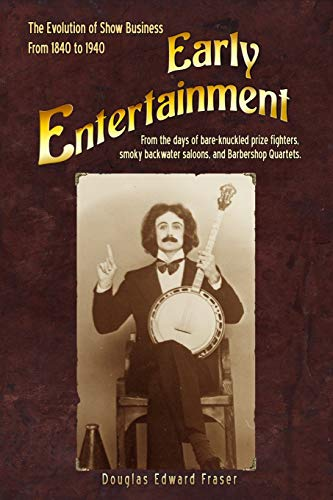 9781508976943: Early Entertainment: The Evolution of Show Business from 1840 to 1940. From the days of bare knuckled prize fighters, smoky back water saloons, and barbershop quartets.