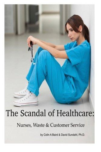 9781508988663: The Scandal of Healthcare: Nurses, Waste & Customer Service