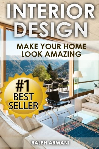Interior Design: Make Your Home Look Amazing (Luxurious Home Decorating on a Budget): Armani, Ralph