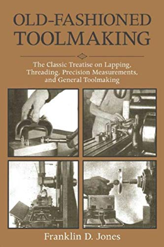 Old-Fashioned Toolmaking: The Classic Treatise on Lapping,: Franklin D Jones