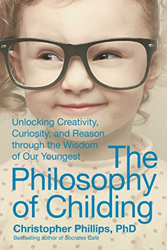 9781510703261: The Philosophy of Childing: Unlocking Creativity, Curiosity, and Reason through the Wisdom of Our Youngest