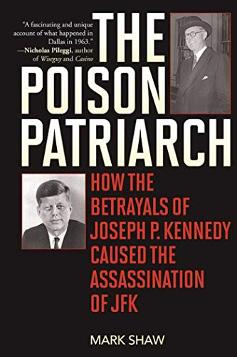 9781510704190: The Poison Patriarch: How the Betrayals of Joseph P. Kennedy Caused the Assassination of JFK